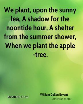 We plant, upon the sunny lea, A shadow for the noontide hour, A shelter from the summer shower, When we plant the apple-tree.