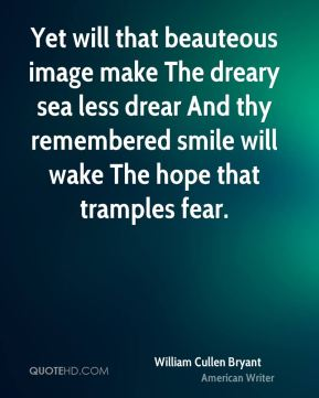 Yet will that beauteous image make The dreary sea less drear And thy remembered smile will wake The hope that tramples fear.