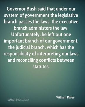William Daley  - Governor Bush said that under our system of government the legislative branch passes the laws, the executive branch administers the law. Unfortunately, he left out one important branch of our government, the judicial branch, which has the responsibility of interpreting our laws and reconciling conflicts between statutes.