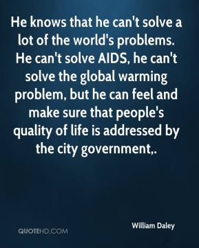 William Daley  - He knows that he can't solve a lot of the world's problems. He can't solve AIDS, he can't solve the global warming problem, but he can feel and make sure that people's quality of life is addressed by the city government.