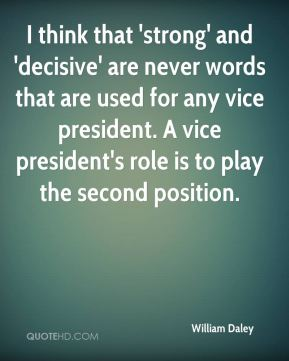 William Daley  - I think that 'strong' and 'decisive' are never words that are used for any vice president. A vice president's role is to play the second position.