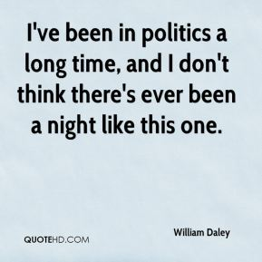 William Daley  - I've been in politics a long time, and I don't think there's ever been a night like this one.