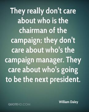 William Daley  - They really don't care about who is the chairman of the campaign; they don't care about who's the campaign manager. They care about who's going to be the next president.