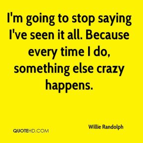 Willie Randolph  - I'm going to stop saying I've seen it all. Because every time I do, something else crazy happens.