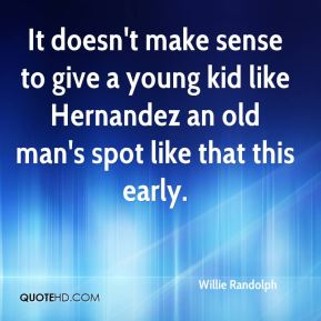 Willie Randolph  - It doesn't make sense to give a young kid like Hernandez an old man's spot like that this early.