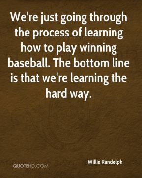 Willie Randolph  - We're just going through the process of learning how to play winning baseball. The bottom line is that we're learning the hard way.