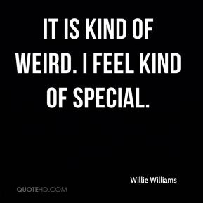 Willie Williams  - It is kind of weird. I feel kind of special.