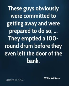 Willie Williams  - These guys obviously were committed to getting away and were prepared to do so, ... They emptied a 100-round drum before they even left the door of the bank.