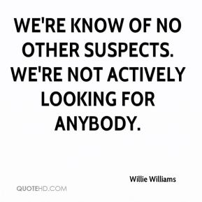 Willie Williams  - We're know of no other suspects. We're not actively looking for anybody.