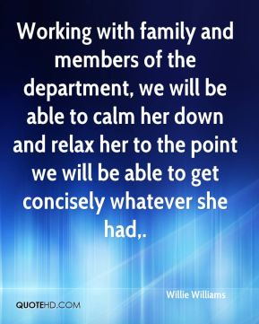 Willie Williams  - Working with family and members of the department, we will be able to calm her down and relax her to the point we will be able to get concisely whatever she had.