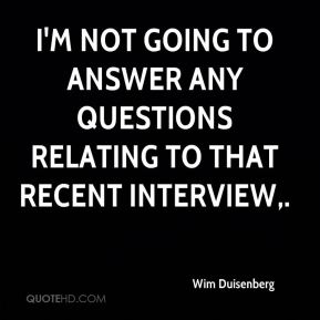 I'm not going to answer any questions relating to that recent interview.