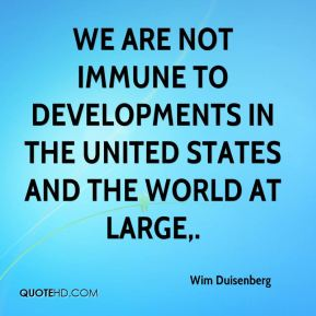 We are not immune to developments in the United States and the world at large.