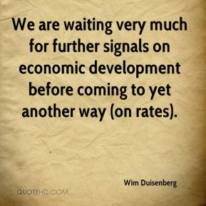 We are waiting very much for further signals on economic development before coming to yet another way (on rates).