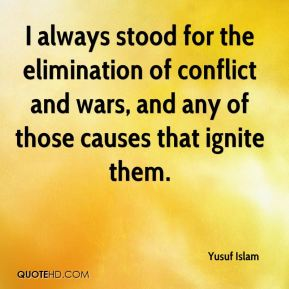 Yusuf Islam  - I always stood for the elimination of conflict and wars, and any of those causes that ignite them.