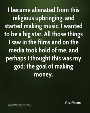 Yusuf Islam  - I became alienated from this religious upbringing, and started making music. I wanted to be a big star. All those things I saw in the films and on the media took hold of me, and perhaps I thought this was my god: the goal of making money.