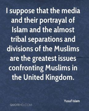 Yusuf Islam  - I suppose that the media and their portrayal of Islam and the almost tribal separations and divisions of the Muslims are the greatest issues confronting Muslims in the United Kingdom.