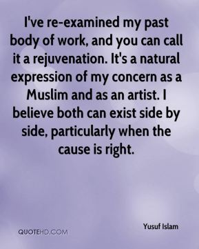 I've re-examined my past body of work, and you can call it a rejuvenation. It's a natural expression of my concern as a Muslim and as an artist. I believe both can exist side by side, particularly when the cause is right.