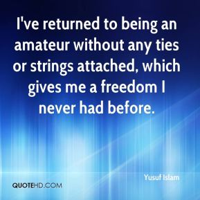 Yusuf Islam  - I've returned to being an amateur without any ties or strings attached, which gives me a freedom I never had before.