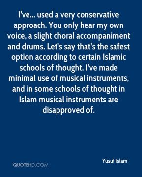 Yusuf Islam  - I've... used a very conservative approach. You only hear my own voice, a slight choral accompaniment and drums. Let's say that's the safest option according to certain Islamic schools of thought. I've made minimal use of musical instruments, and in some schools of thought in Islam musical instruments are disapproved of.