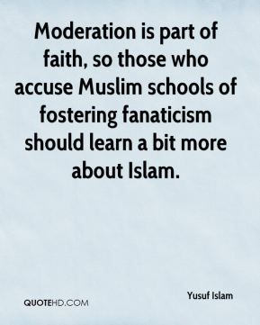 Yusuf Islam  - Moderation is part of faith, so those who accuse Muslim schools of fostering fanaticism should learn a bit more about Islam.