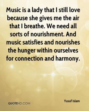 Music is a lady that I still love because she gives me the air that I breathe. We need all sorts of nourishment. And music satisfies and nourishes the hunger within ourselves for connection and harmony.
