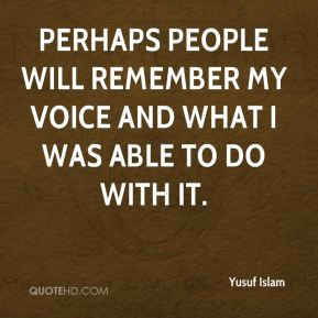Perhaps people will remember my voice and what I was able to do with it.