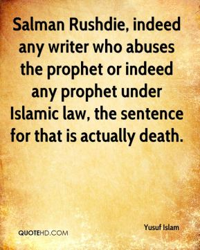 Yusuf Islam  - Salman Rushdie, indeed any writer who abuses the prophet or indeed any prophet under Islamic law, the sentence for that is actually death.