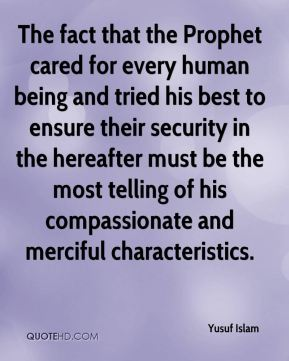 Yusuf Islam  - The fact that the Prophet cared for every human being and tried his best to ensure their security in the hereafter must be the most telling of his compassionate and merciful characteristics.