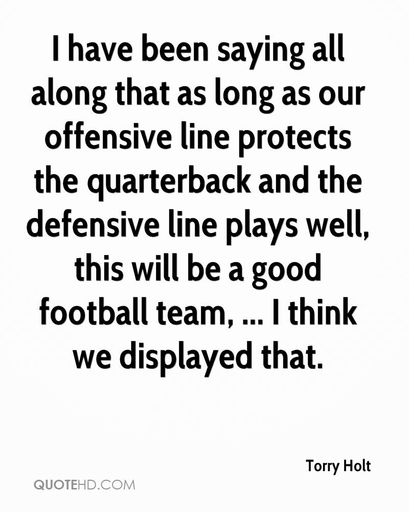 I have been saying all along that as long as our offensive line protects the quarterback and the defensive line plays well, this will be a good football team, ... I think we displayed that.