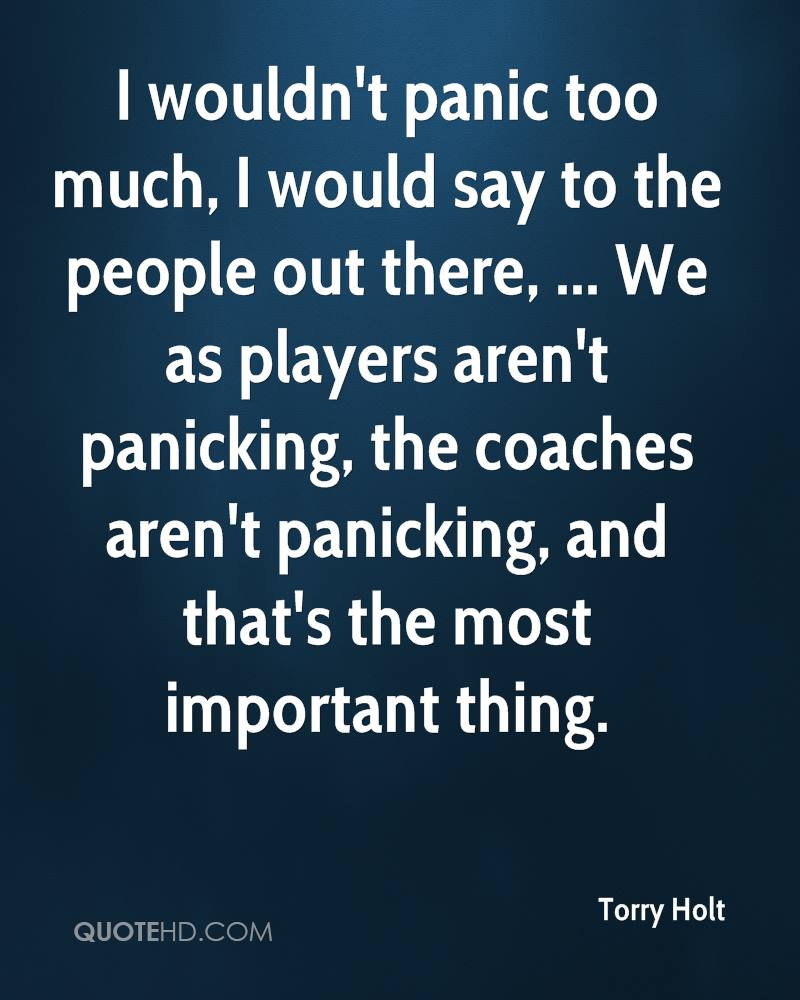 I wouldn't panic too much, I would say to the people out there, ... We as players aren't panicking, the coaches aren't panicking, and that's the most important thing.