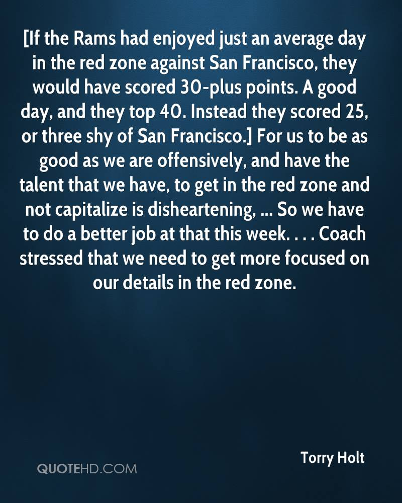 [If the Rams had enjoyed just an average day in the red zone against San Francisco, they would have scored 30-plus points. A good day, and they top 40. Instead they scored 25, or three shy of San Francisco.] For us to be as good as we are offensively, and have the talent that we have, to get in the red zone and not capitalize is disheartening, ... So we have to do a better job at that this week. . . . Coach stressed that we need to get more focused on our details in the red zone.