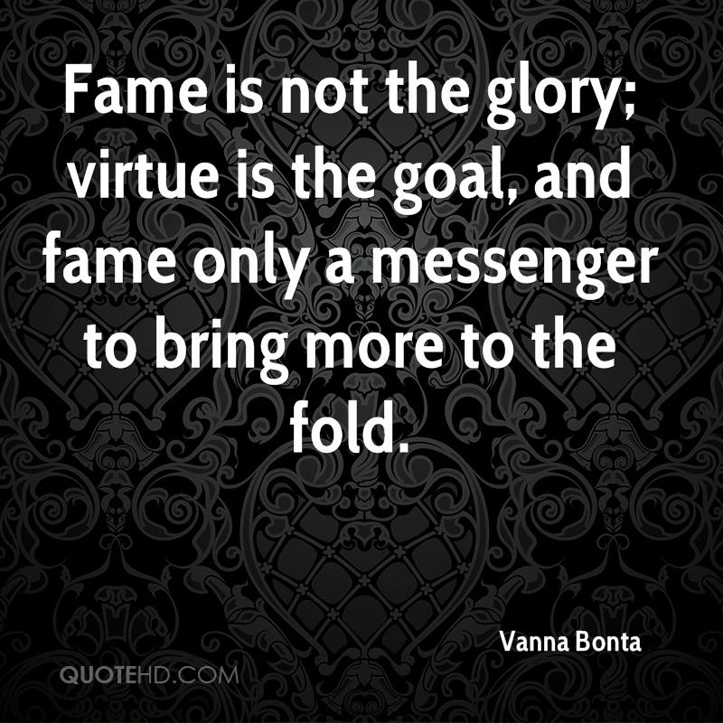 Fame is not the glory; virtue is the goal, and fame only a messenger to bring more to the fold.