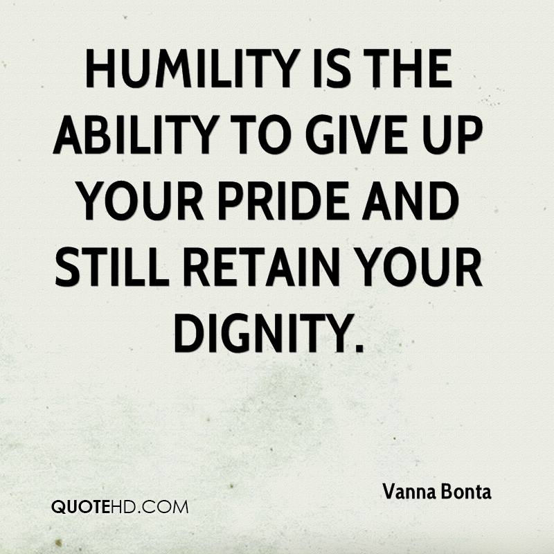 Humility is the ability to give up your pride and still retain your dignity.