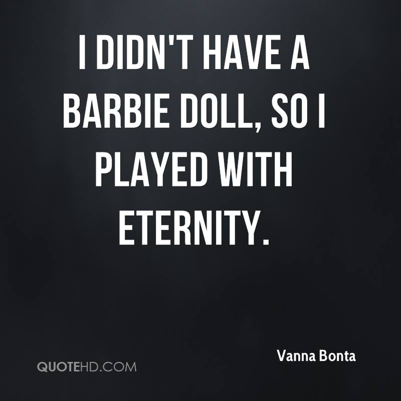 I didn't have a Barbie doll, so I played with eternity.