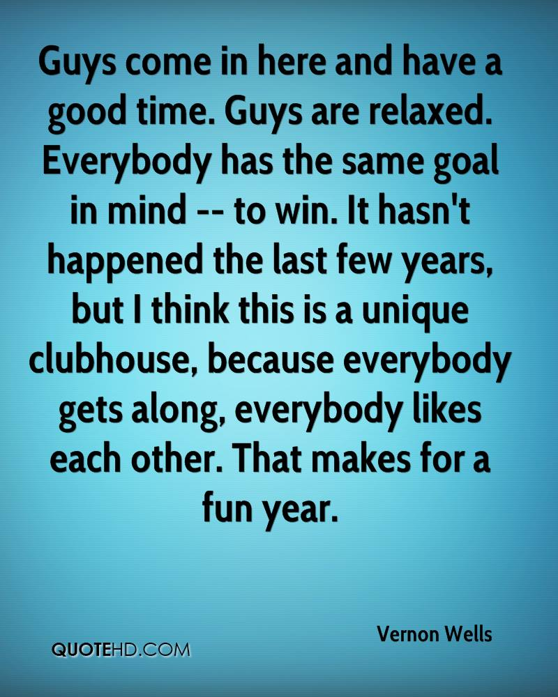 Guys come in here and have a good time. Guys are relaxed. Everybody has the same goal in mind -- to win. It hasn't happened the last few years, but I think this is a unique clubhouse, because everybody gets along, everybody likes each other. That makes for a fun year.