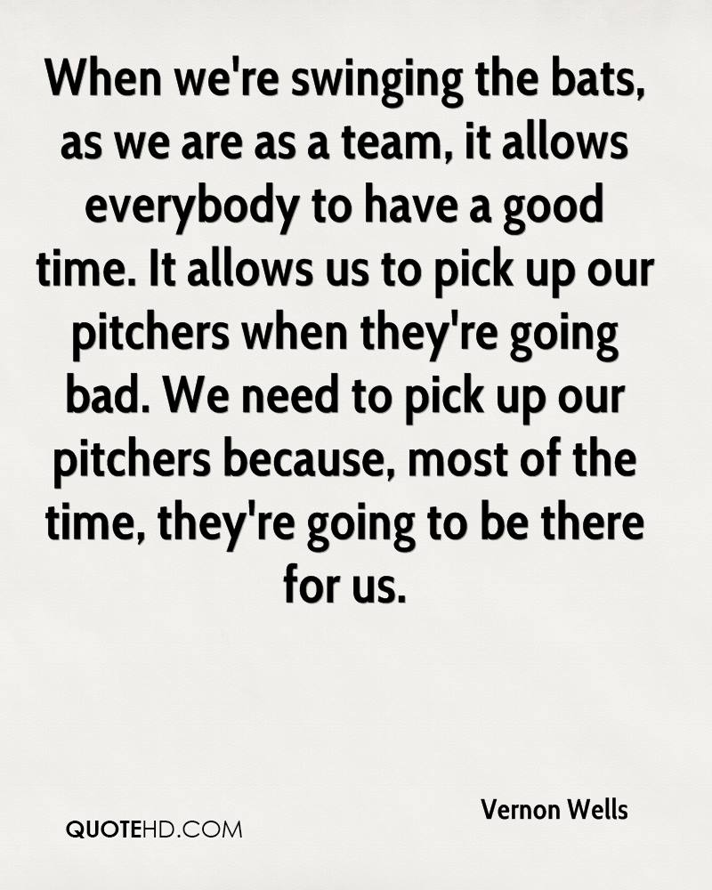 When we're swinging the bats, as we are as a team, it allows everybody to have a good time. It allows us to pick up our pitchers when they're going bad. We need to pick up our pitchers because, most of the time, they're going to be there for us.