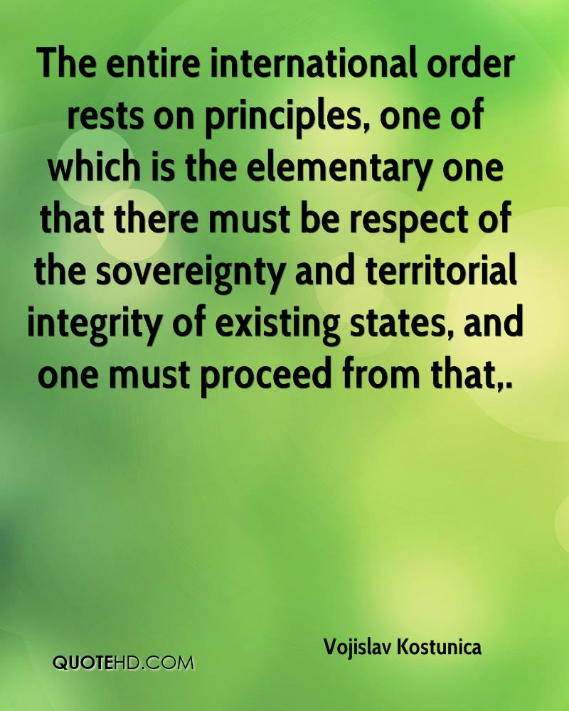 The entire international order rests on principles, one of which is the elementary one that there must be respect of the sovereignty and territorial integrity of existing states, and one must proceed from that.
