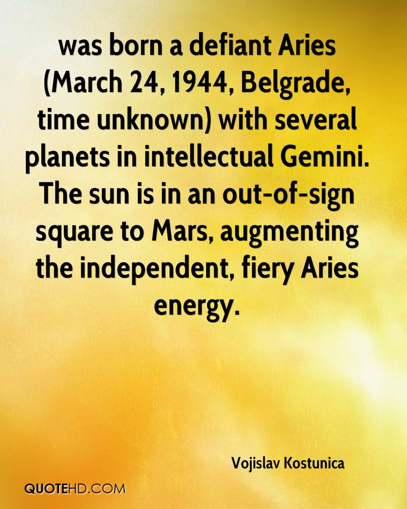 was born a defiant Aries (March 24, 1944, Belgrade, time unknown) with several planets in intellectual Gemini. The sun is in an out-of-sign square to Mars, augmenting the independent, fiery Aries energy.