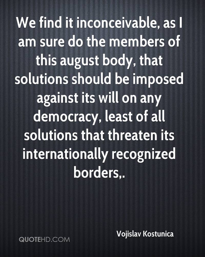We find it inconceivable, as I am sure do the members of this august body, that solutions should be imposed against its will on any democracy, least of all solutions that threaten its internationally recognized borders.