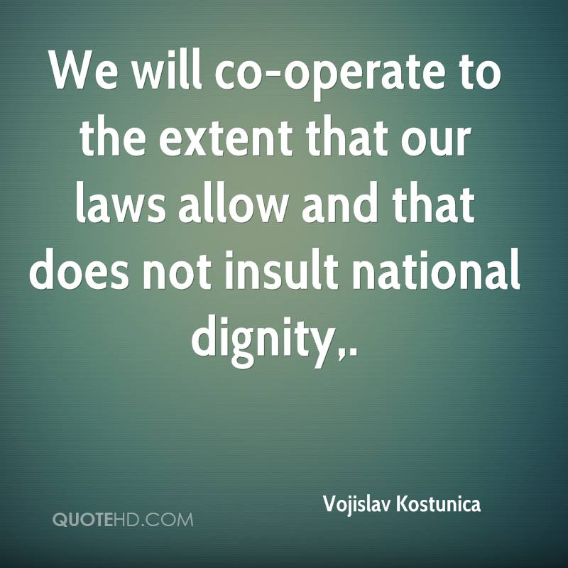 We will co-operate to the extent that our laws allow and that does not insult national dignity.