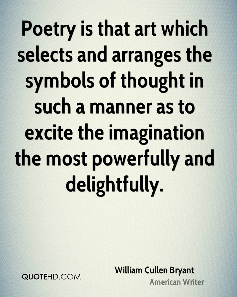 Poetry is that art which selects and arranges the symbols of thought in such a manner as to excite the imagination the most powerfully and delightfully.