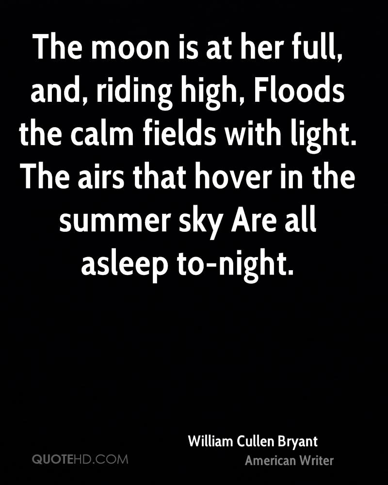 The moon is at her full, and, riding high, Floods the calm fields with light. The airs that hover in the summer sky Are all asleep to-night.