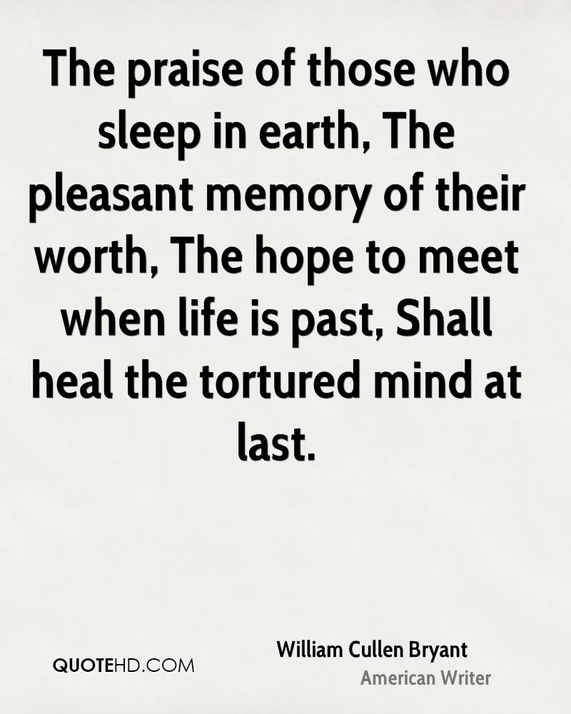 The praise of those who sleep in earth, The pleasant memory of their worth, The hope to meet when life is past, Shall heal the tortured mind at last.
