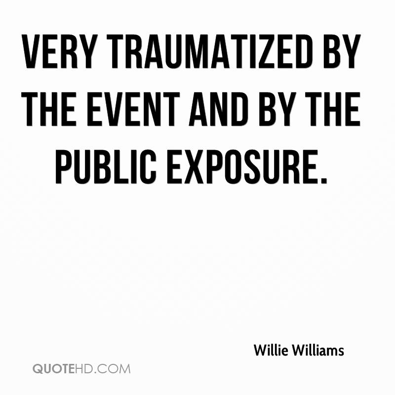 very traumatized by the event and by the public exposure.
