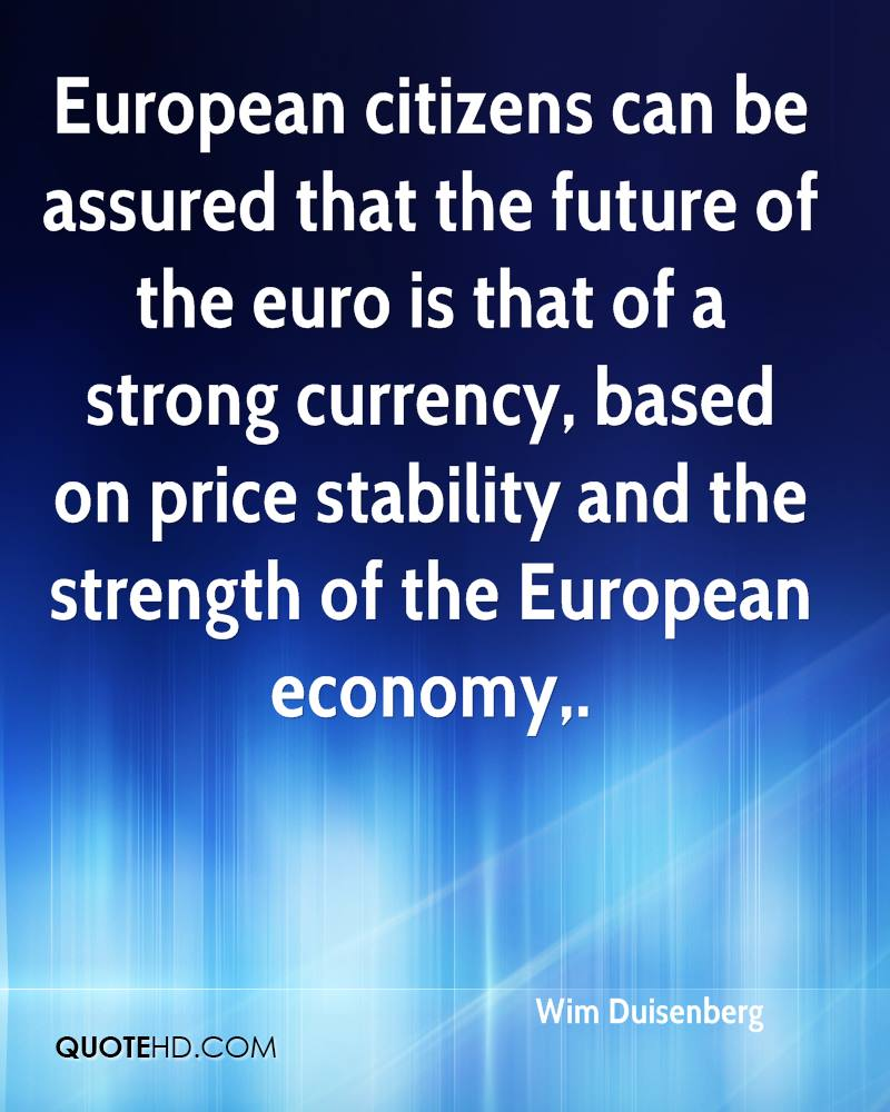 European citizens can be assured that the future of the euro is that of a strong currency, based on price stability and the strength of the European economy.