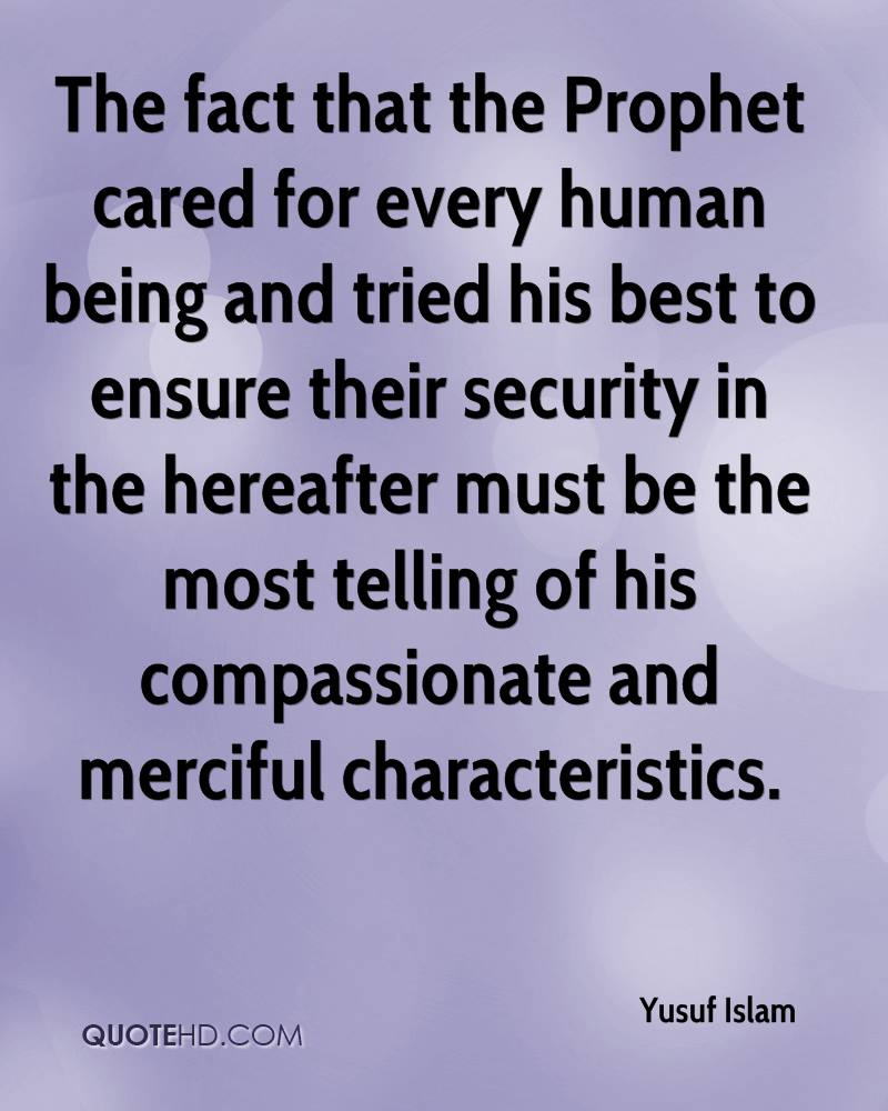The fact that the Prophet cared for every human being and tried his best to ensure their security in the hereafter must be the most telling of his compassionate and merciful characteristics.