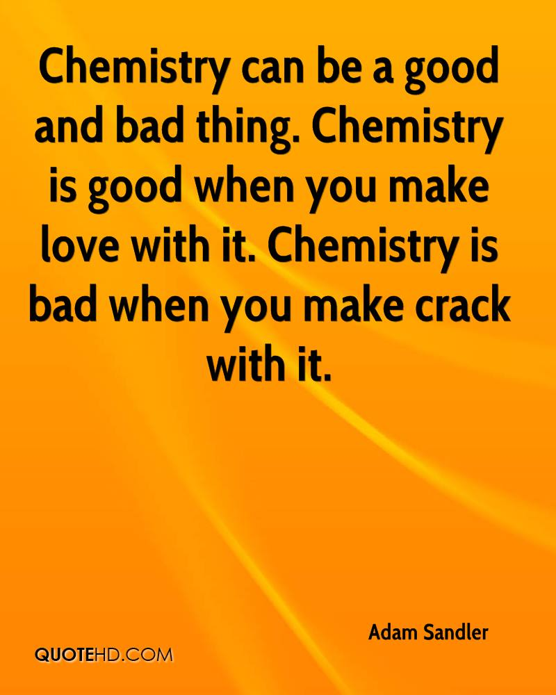 Chemistry can be a good and bad thing. Chemistry is good when you make love with it. Chemistry is bad when you make crack with it.