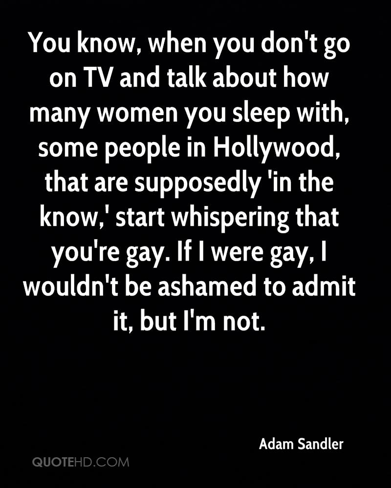 You know, when you don't go on TV and talk about how many women you sleep with, some people in Hollywood, that are supposedly 'in the know,' start whispering that you're gay. If I were gay, I wouldn't be ashamed to admit it, but I'm not.