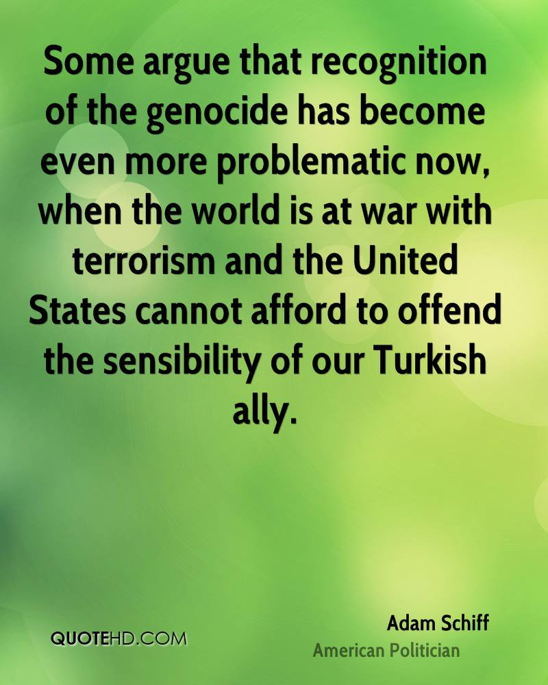 Some argue that recognition of the genocide has become even more problematic now, when the world is at war with terrorism and the United States cannot afford to offend the sensibility of our Turkish ally.