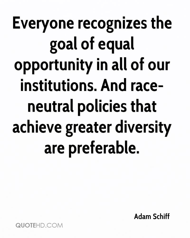 Everyone recognizes the goal of equal opportunity in all of our institutions. And race-neutral policies that achieve greater diversity are preferable.